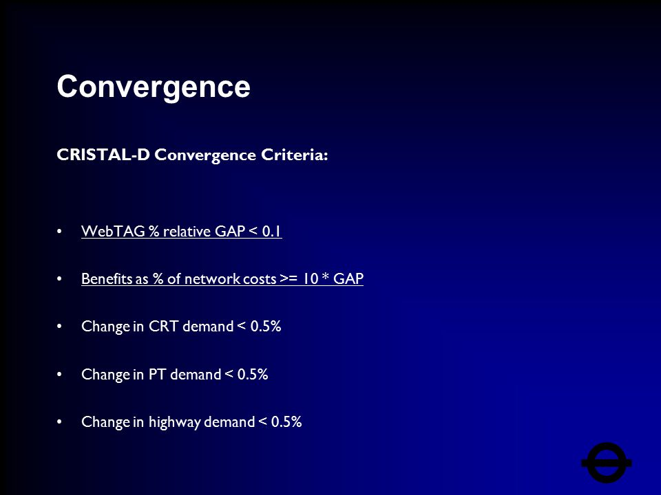 Convergence CRISTAL-D Convergence Criteria: WebTAG % relative GAP < 0.1 Benefits as % of network costs >= 10 * GAP Change in CRT demand < 0.5% Change in PT demand < 0.5% Change in highway demand < 0.5%