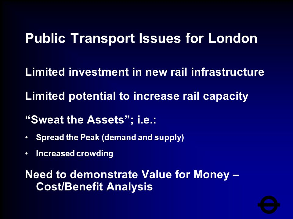 Public Transport Issues for London Limited investment in new rail infrastructure Limited potential to increase rail capacity Sweat the Assets ; i.e.: Spread the Peak (demand and supply) Increased crowding Need to demonstrate Value for Money – Cost/Benefit Analysis