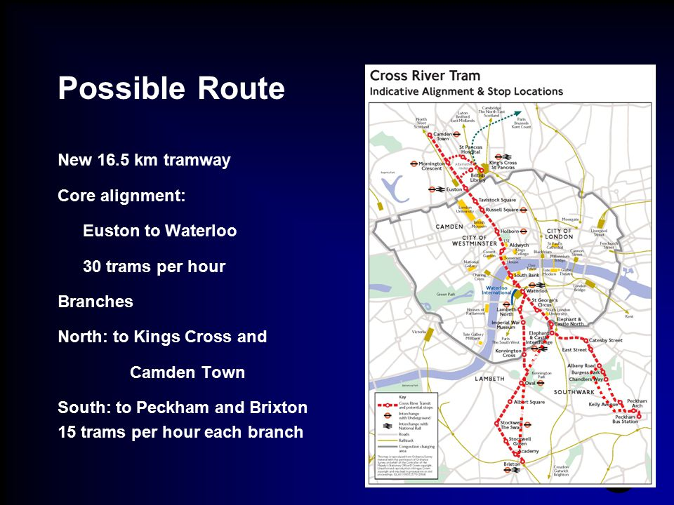 Possible Route New 16.5 km tramway Core alignment: Euston to Waterloo 30 trams per hour Branches North: to Kings Cross and Camden Town South: to Peckh