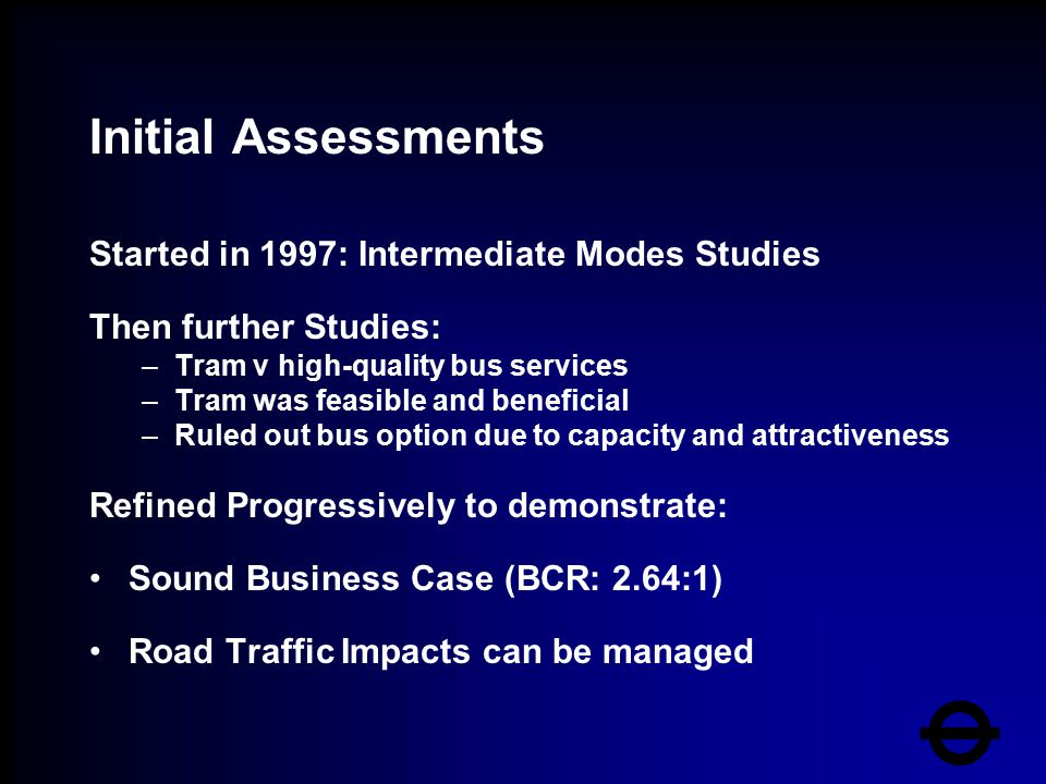 Initial Assessments Started in 1997: Intermediate Modes Studies Then further Studies: –Tram v high-quality bus services –Tram was feasible and benefic