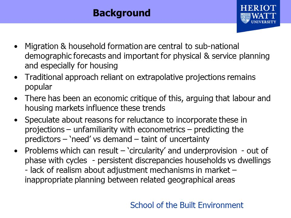 School of the Built Environment Background Migration & household formation are central to sub-national demographic forecasts and important for physical & service planning and especially for housing Traditional approach reliant on extrapolative projections remains popular There has been an economic critique of this, arguing that labour and housing markets influence these trends Speculate about reasons for reluctance to incorporate these in projections – unfamiliarity with econometrics – predicting the predictors – 'need' vs demand – taint of uncertainty Problems which can result – 'circularity' and underprovision - out of phase with cycles - persistent discrepancies households vs dwellings - lack of realism about adjustment mechanisms in market – inappropriate planning between related geographical areas