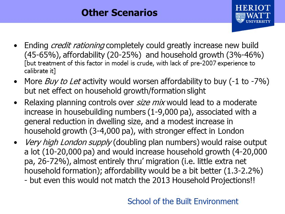 School of the Built Environment Other Scenarios Ending credit rationing completely could greatly increase new build (45-65%), affordability (20-25%) and household growth (3%-46%) [but treatment of this factor in model is crude, with lack of pre-2007 experience to calibrate it] More Buy to Let activity would worsen affordability to buy (-1 to -7%) but net effect on household growth/formation slight Relaxing planning controls over size mix would lead to a moderate increase in housebuilding numbers (1-9,000 pa), associated with a general reduction in dwelling size, and a modest increase in household growth (3-4,000 pa), with stronger effect in London Very high London supply (doubling plan numbers) would raise output a lot (10-20,000 pa) and would increase household growth (4-20,000 pa, 26-72%), almost entirely thru' migration (i.e.