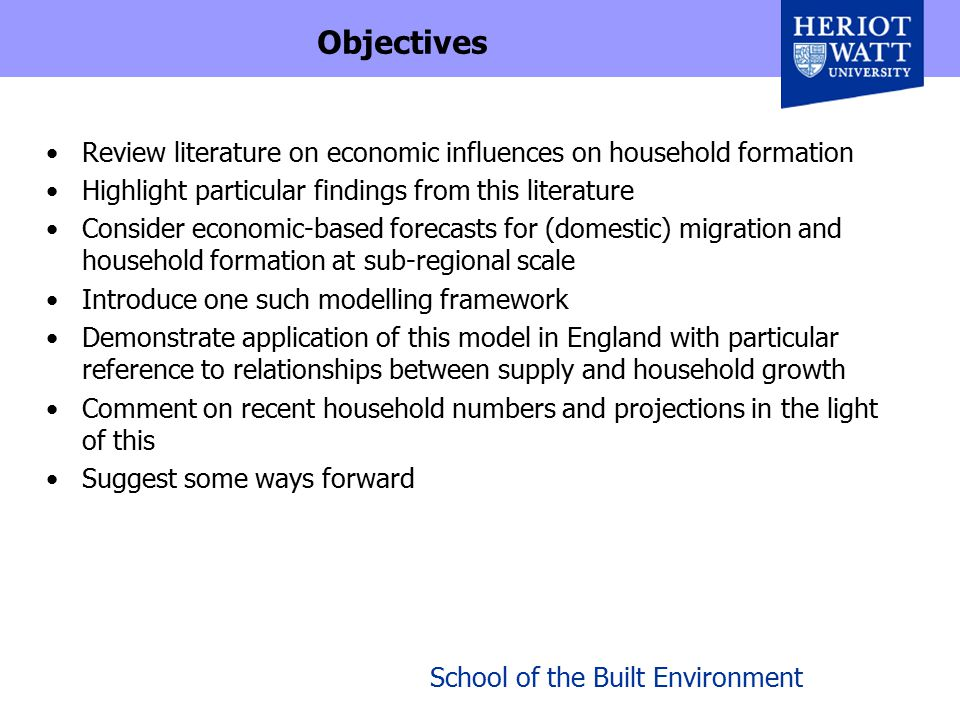 School of the Built Environment Earlier Review Bramley, Munro & Lancaster (1997) reviewed economic influences on household formation for DOE Drew on range of earlier studies, esp US work Confirmed importance of demographic fundamentals (age, sex, mar/ptnr status) & demographic events Main arena for econ infl is younger non-family adults, altho' marriage/partnership & fertility may be affected also Income elasticities ranged 0.05-0.40, but much higher for young non- family (0.3-1.8) Relatively inelastic with housing costs (-0.01 to -0.28); income & price offsetting Some evidence that social housing (rationed) has direct supply effect Higher educn; skills; ethnicity & culture; benefits?