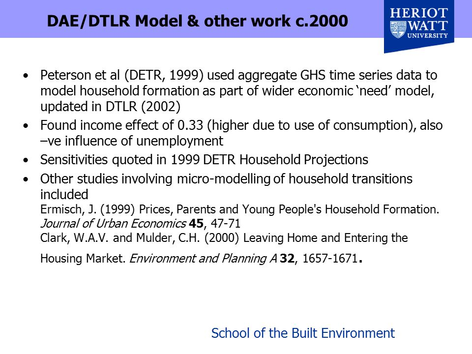 School of the Built Environment DAE/DTLR Model & other work c.2000 Peterson et al (DETR, 1999) used aggregate GHS time series data to model household formation as part of wider economic 'need' model, updated in DTLR (2002) Found income effect of 0.33 (higher due to use of consumption), also –ve influence of unemployment Sensitivities quoted in 1999 DETR Household Projections Other studies involving micro-modelling of household transitions included Ermisch, J.