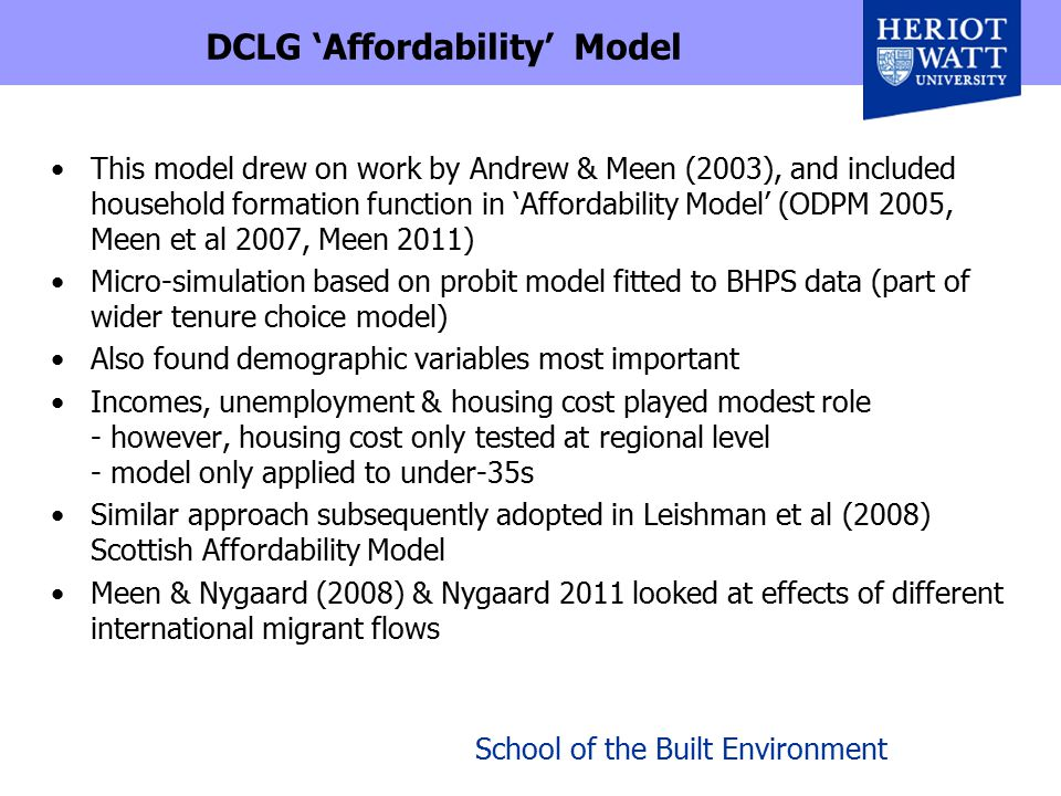 School of the Built Environment Further studies and EHN Bramley, Champion & Fisher (2006a) explore household transitions and relationship of migration and mobility with household formation, finding effects (often indirect, via mobility) of range of economic variables Bramley et al (2006b) modelled LA level aggregate headship x age in Scotland, finding effects of rental tenure, income, class, house prices Bramley et al (2010) Estimating Housing Need study for DCLG modelled new household transitions (for under/over 40s) using logit in BHPS micro data with housing & labour market variables attached at SAR district level Found effects from recent migrancy, tenure, qualifications, working, area unemployment, house price, income, & social lettings Incorporated in regional simulations of housing need outcomes (with linked inputs from CLG-Reading 'Affordability' model) - although additional direct feedback from vacancy rates was needed