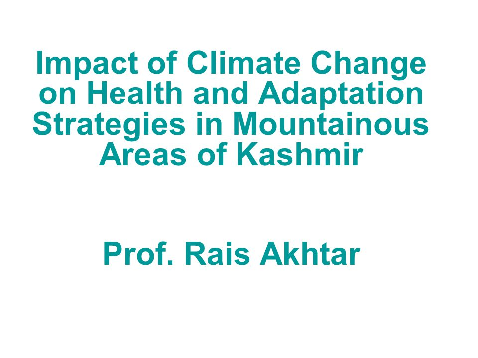Impact of Climate Change on Health and Adaptation Strategies in Mountainous Areas of Kashmir Prof.