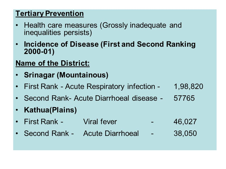 Tertiary Prevention Health care measures (Grossly inadequate and inequalities persists) Incidence of Disease (First and Second Ranking 2000-01) Name of the District: Srinagar (Mountainous) First Rank- Acute Respiratory infection -1,98,820 Second Rank- Acute Diarrhoeal disease -57765 Kathua(Plains) First Rank-Viral fever-46,027 Second Rank -Acute Diarrhoeal-38,050