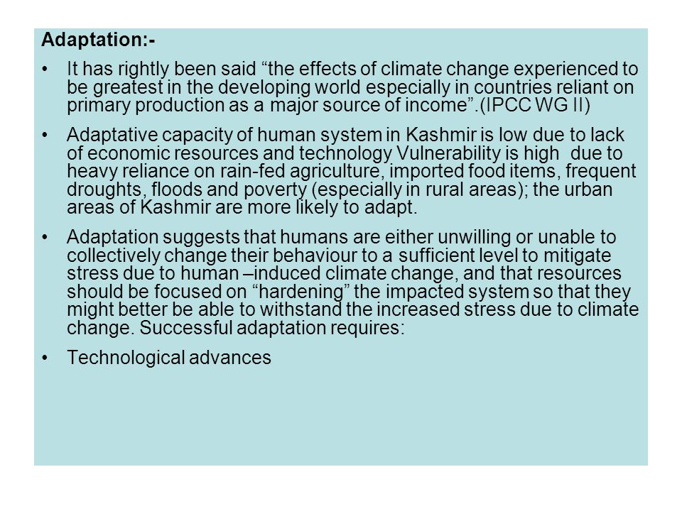 Adaptation:- It has rightly been said the effects of climate change experienced to be greatest in the developing world especially in countries reliant on primary production as a major source of income .(IPCC WG II) Adaptative capacity of human system in Kashmir is low due to lack of economic resources and technology Vulnerability is high due to heavy reliance on rain-fed agriculture, imported food items, frequent droughts, floods and poverty (especially in rural areas); the urban areas of Kashmir are more likely to adapt.