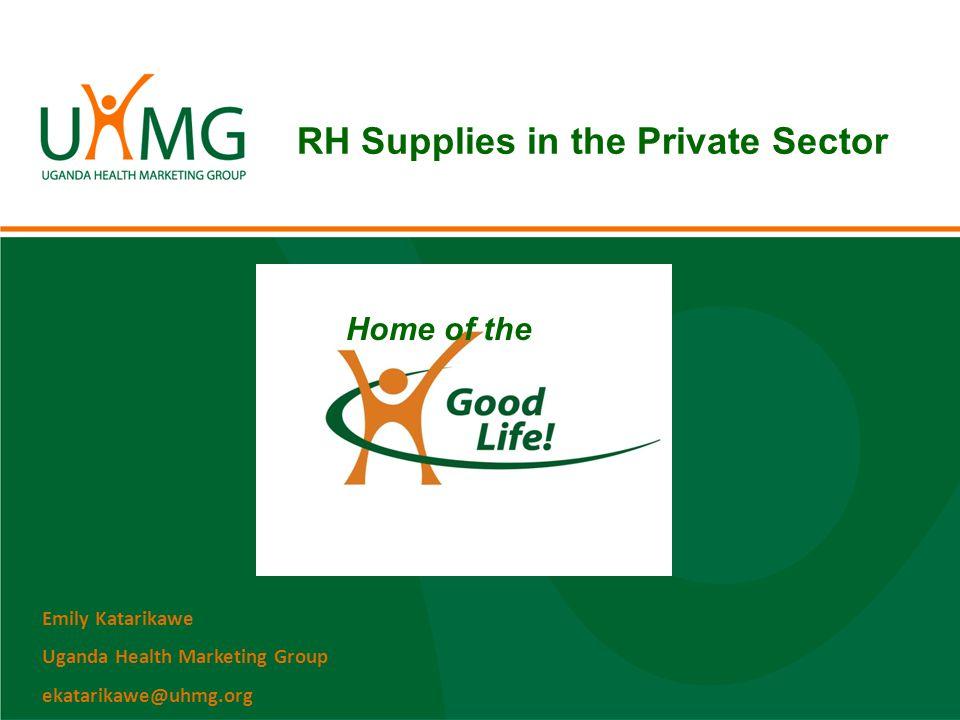 RH Supplies in the Private Sector Home of the Emily Katarikawe Uganda Health Marketing Group ekatarikawe@uhmg.org