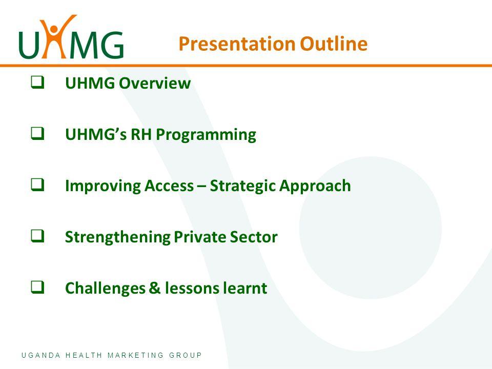 U G A N D A H E A L T H M A R K E T I N G G R O U P Presentation Outline  UHMG Overview  UHMG's RH Programming  Improving Access – Strategic Approa