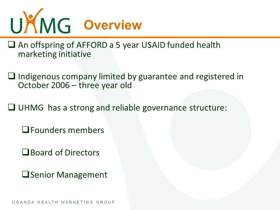 U G A N D A H E A L T H M A R K E T I N G G R O U P Overview  An offspring of AFFORD a 5 year USAID funded health marketing initiative  Indigenous c