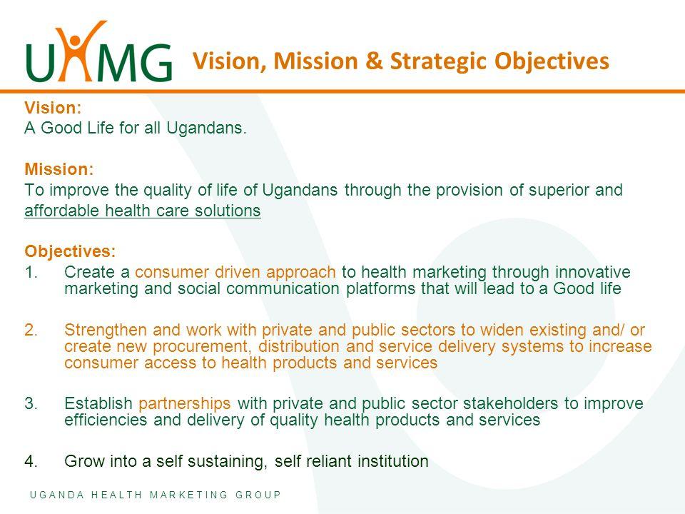 U G A N D A H E A L T H M A R K E T I N G G R O U P Vision, Mission & Strategic Objectives Vision: A Good Life for all Ugandans. Mission: To improve t