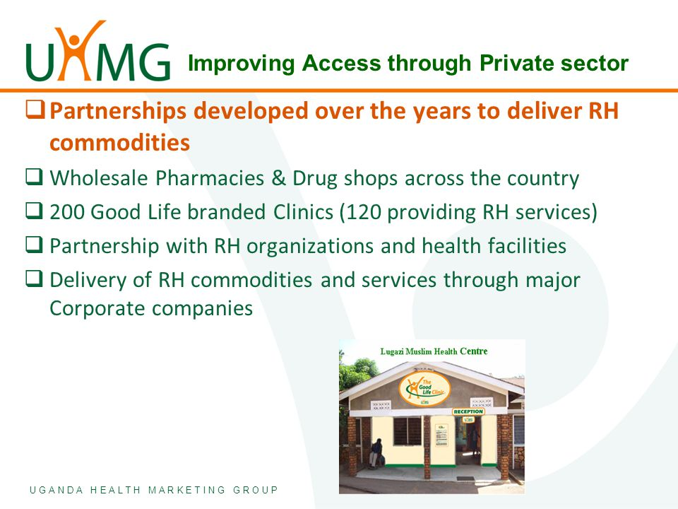 U G A N D A H E A L T H M A R K E T I N G G R O U P  Partnerships developed over the years to deliver RH commodities  Wholesale Pharmacies & Drug sh