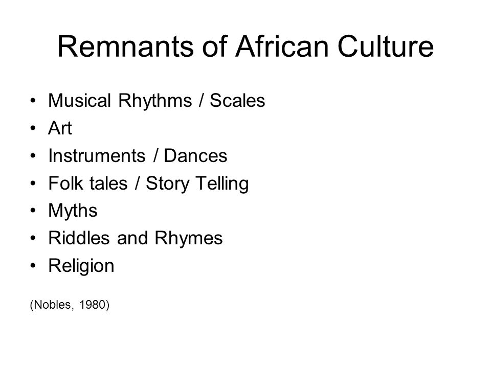 Remnants of African Culture Musical Rhythms / Scales Art Instruments / Dances Folk tales / Story Telling Myths Riddles and Rhymes Religion (Nobles, 19