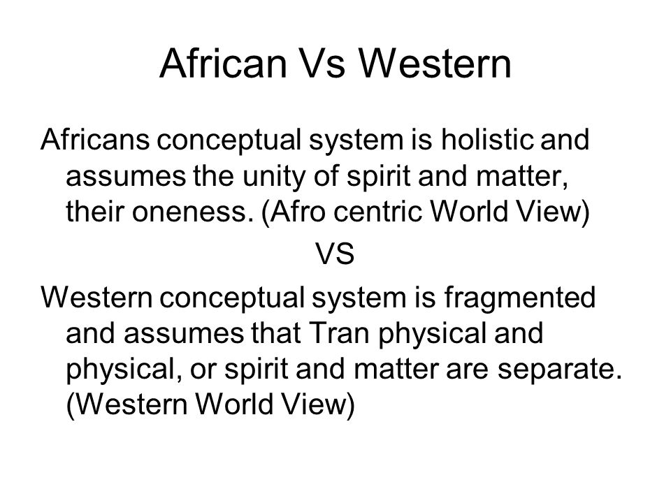African Vs Western Africans conceptual system is holistic and assumes the unity of spirit and matter, their oneness. (Afro centric World View) VS West