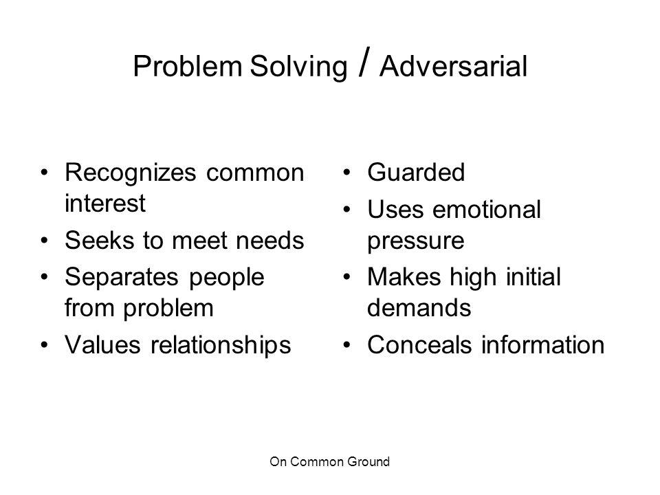 On Common Ground Problem Solving / Adversarial Recognizes common interest Seeks to meet needs Separates people from problem Values relationships Guard