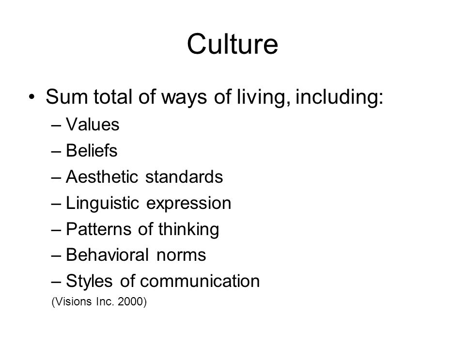 Culture Sum total of ways of living, including: –Values –Beliefs –Aesthetic standards –Linguistic expression –Patterns of thinking –Behavioral norms –