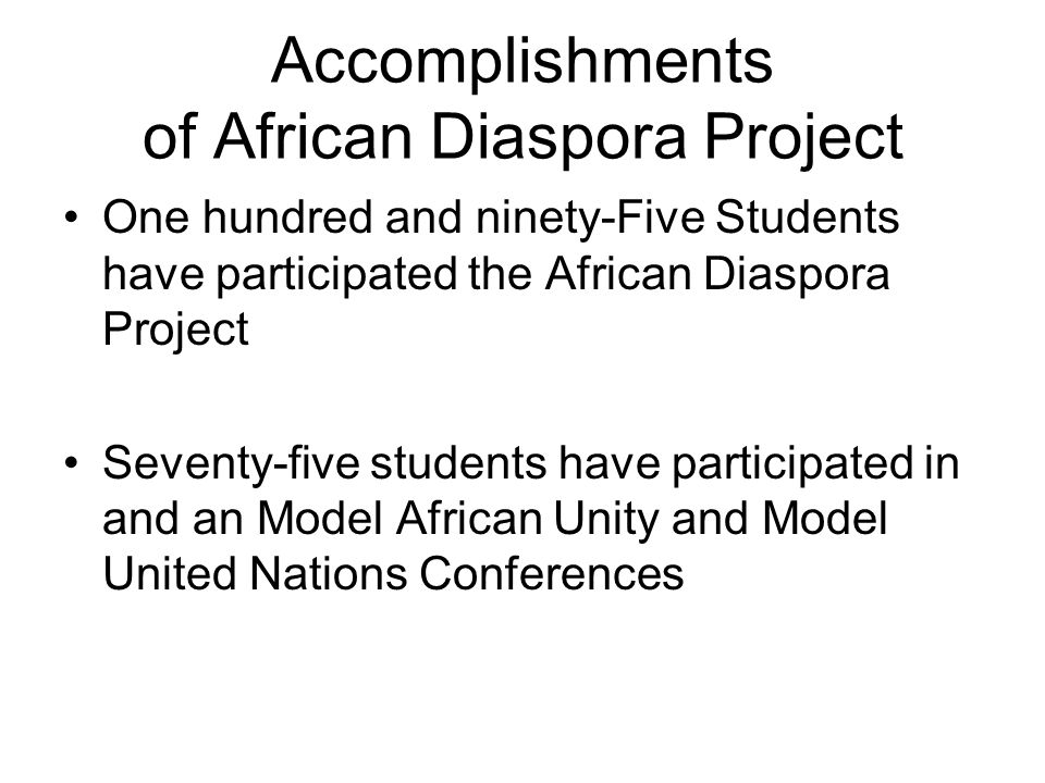 Accomplishments of African Diaspora Project One hundred and ninety-Five Students have participated the African Diaspora Project Seventy-five students