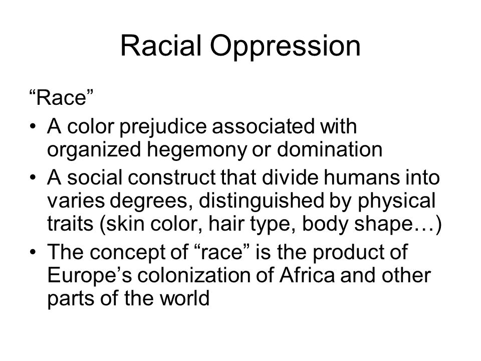 "Racial Oppression ""Race"" A color prejudice associated with organized hegemony or domination A social construct that divide humans into varies degrees,"