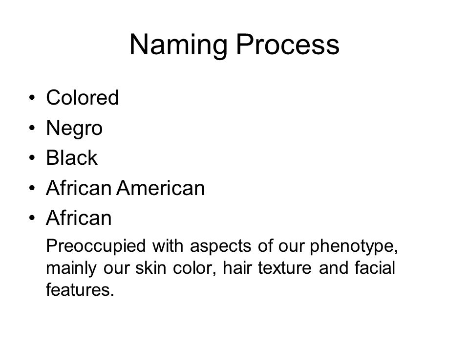 Naming Process Colored Negro Black African American African Preoccupied with aspects of our phenotype, mainly our skin color, hair texture and facial