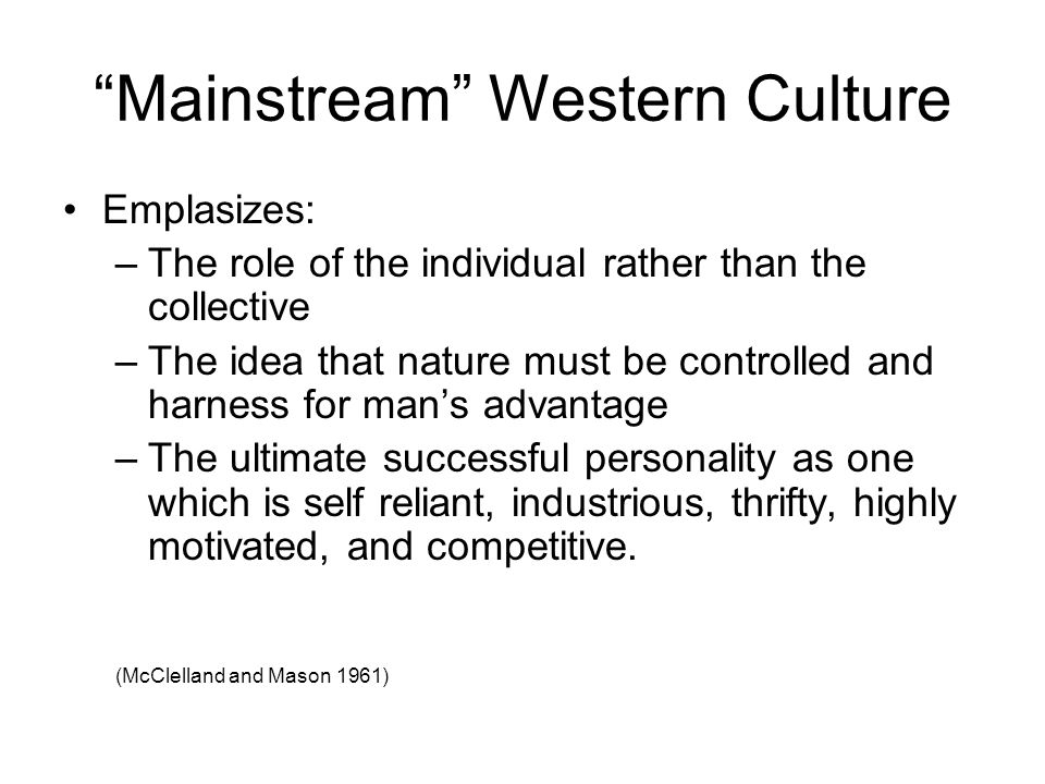 """Mainstream"" Western Culture Emplasizes: –The role of the individual rather than the collective –The idea that nature must be controlled and harness f"