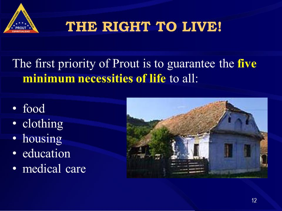 12 The first priority of Prout is to guarantee the five minimum necessities of life to all: food clothing housing education medical care THE RIGHT TO