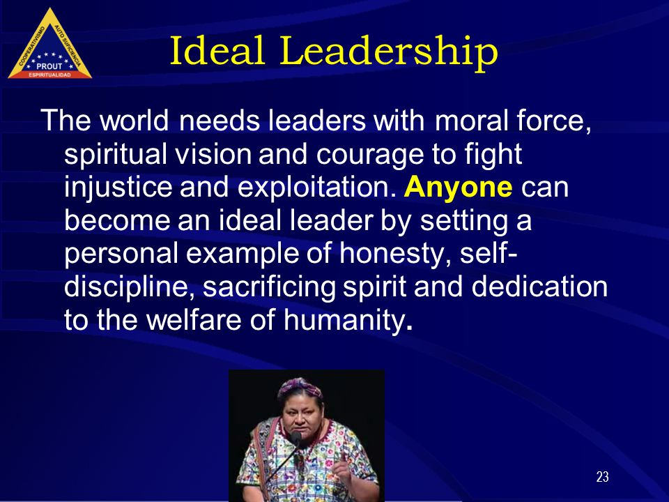23 Ideal Leadership The world needs leaders with moral force, spiritual vision and courage to fight injustice and exploitation. Anyone can become an i