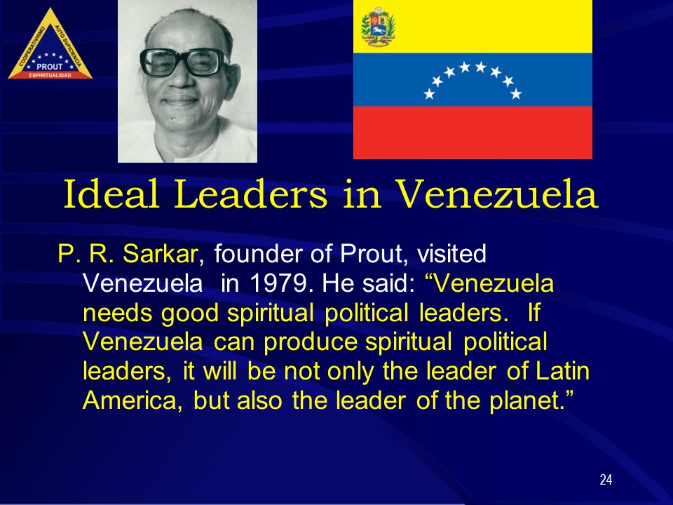 "24 Ideal Leaders in Venezuela P. R. Sarkar, founder of Prout, visited Venezuela in 1979. He said: ""Venezuela needs good spiritual political leaders. I"