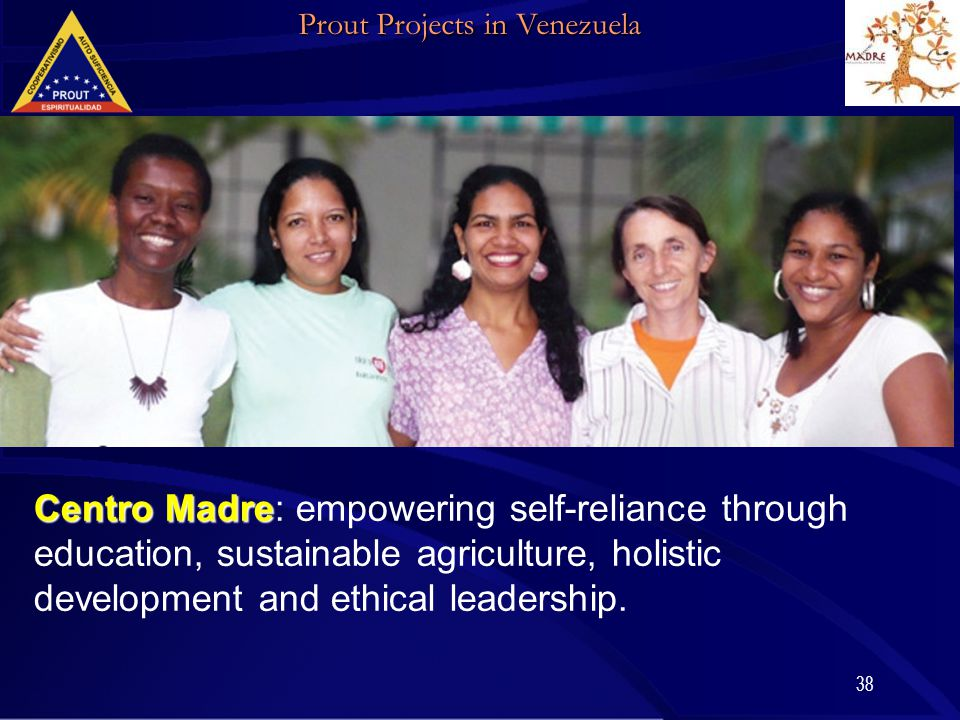 38 Prout Projects in Venezuela Centro Madre Centro Madre: empowering self-reliance through education, sustainable agriculture, holistic development an