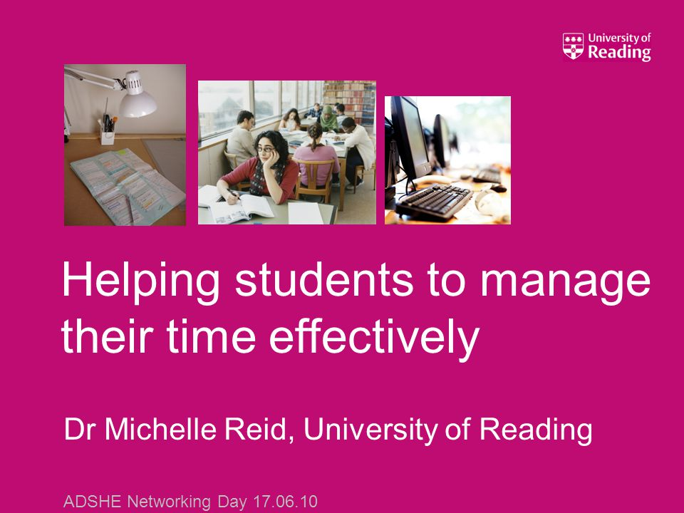 Dr Michelle Reid, University of Reading ADSHE Networking Day 17.06.10 Helping students to manage their time effectively