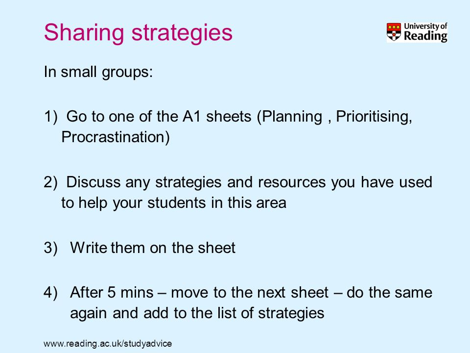 www.reading.ac.uk/studyadvice Sharing strategies In small groups: 1) Go to one of the A1 sheets (Planning, Prioritising, Procrastination) 2) Discuss any strategies and resources you have used to help your students in this area 3)Write them on the sheet 4)After 5 mins – move to the next sheet – do the same again and add to the list of strategies