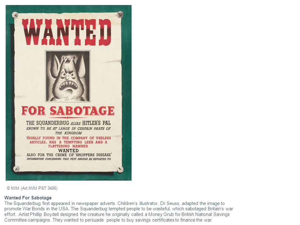 Wanted For Sabotage The Squanderbug first appeared in newspaper adverts. Children's illustrator, Dr Seuss, adapted the image to promote War Bonds in t