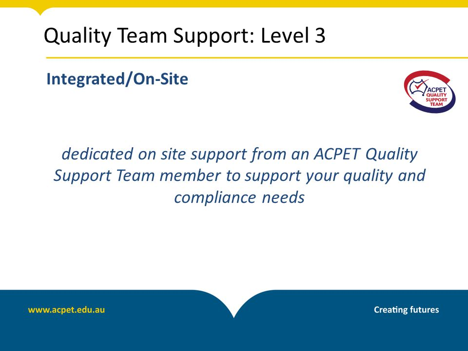 Quality Team Support: Level 3 Integrated/On-Site dedicated on site support from an ACPET Quality Support Team member to support your quality and compliance needs