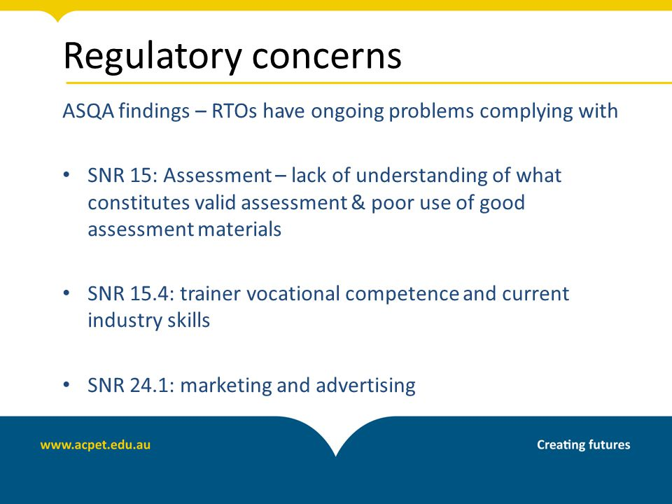 Regulatory concerns ASQA findings – RTOs have ongoing problems complying with SNR 15: Assessment – lack of understanding of what constitutes valid assessment & poor use of good assessment materials SNR 15.4: trainer vocational competence and current industry skills SNR 24.1: marketing and advertising