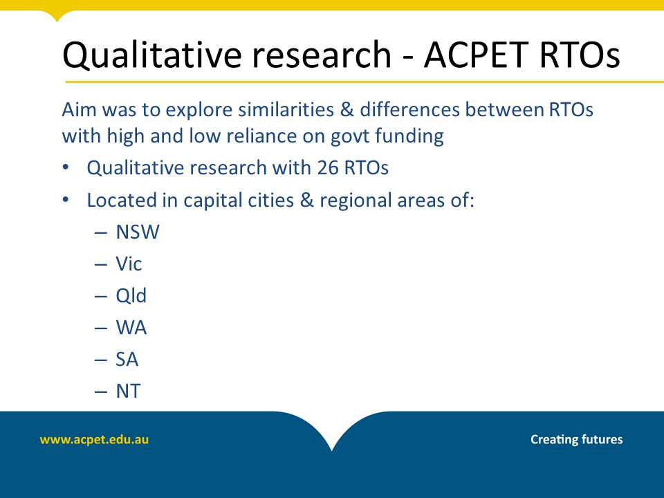 Qualitative research - ACPET RTOs Aim was to explore similarities & differences between RTOs with high and low reliance on govt funding Qualitative research with 26 RTOs Located in capital cities & regional areas of: – NSW – Vic – Qld – WA – SA – NT