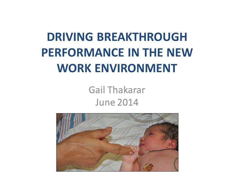DRIVING BREAKTHROUGH PERFORMANCE IN THE NEW WORK ENVIRONMENT Gail Thakarar June 2014