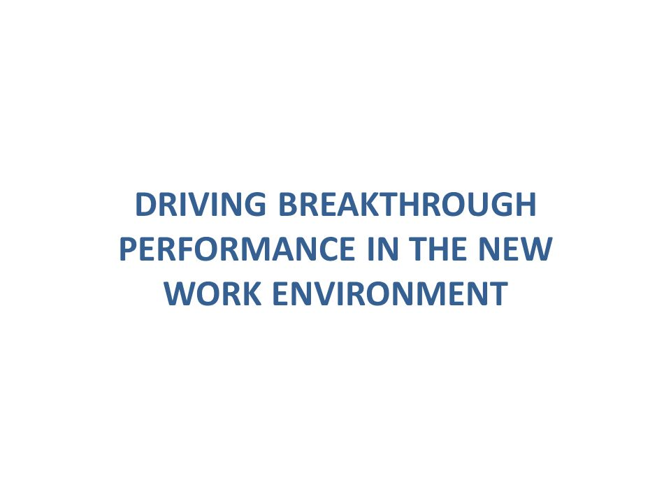 DRIVING BREAKTHROUGH PERFORMANCE IN THE NEW WORK ENVIRONMENT