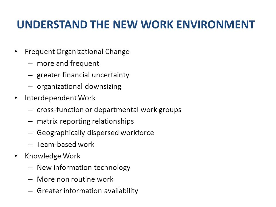 Frequent Organizational Change – more and frequent – greater financial uncertainty – organizational downsizing Interdependent Work – cross-function or departmental work groups – matrix reporting relationships – Geographically dispersed workforce – Team-based work Knowledge Work – New information technology – More non routine work – Greater information availability UNDERSTAND THE NEW WORK ENVIRONMENT