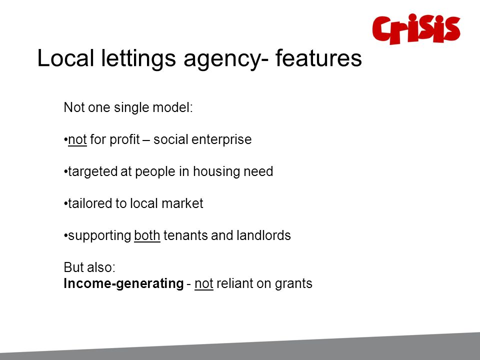 Local lettings agency- features Not one single model: not for profit – social enterprise targeted at people in housing need tailored to local market s