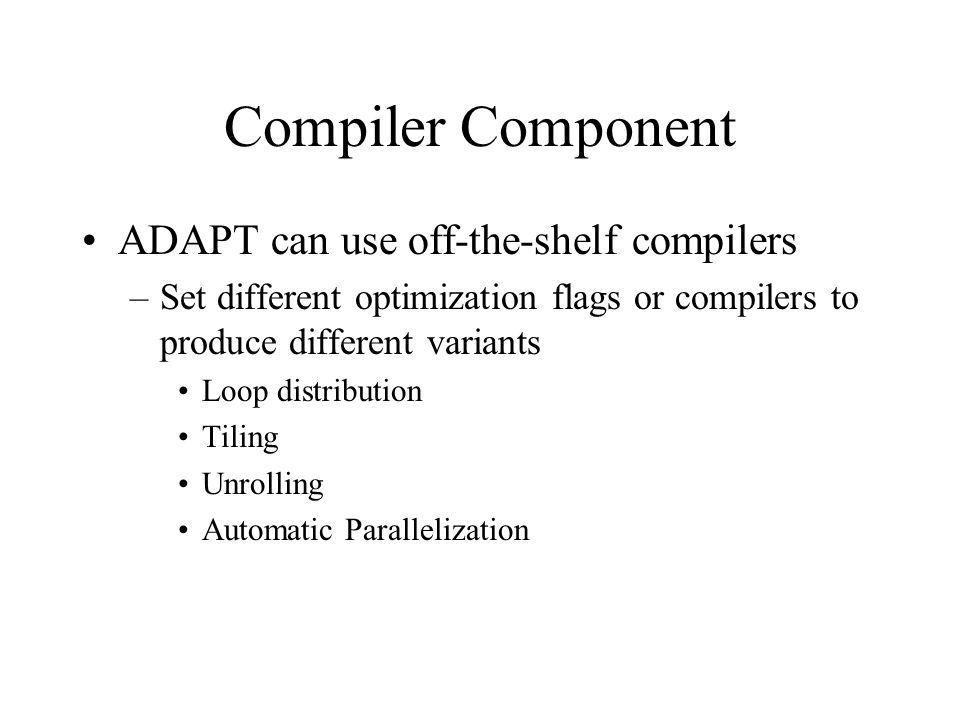 Compiler Component ADAPT can use off-the-shelf compilers –Set different optimization flags or compilers to produce different variants Loop distribution Tiling Unrolling Automatic Parallelization