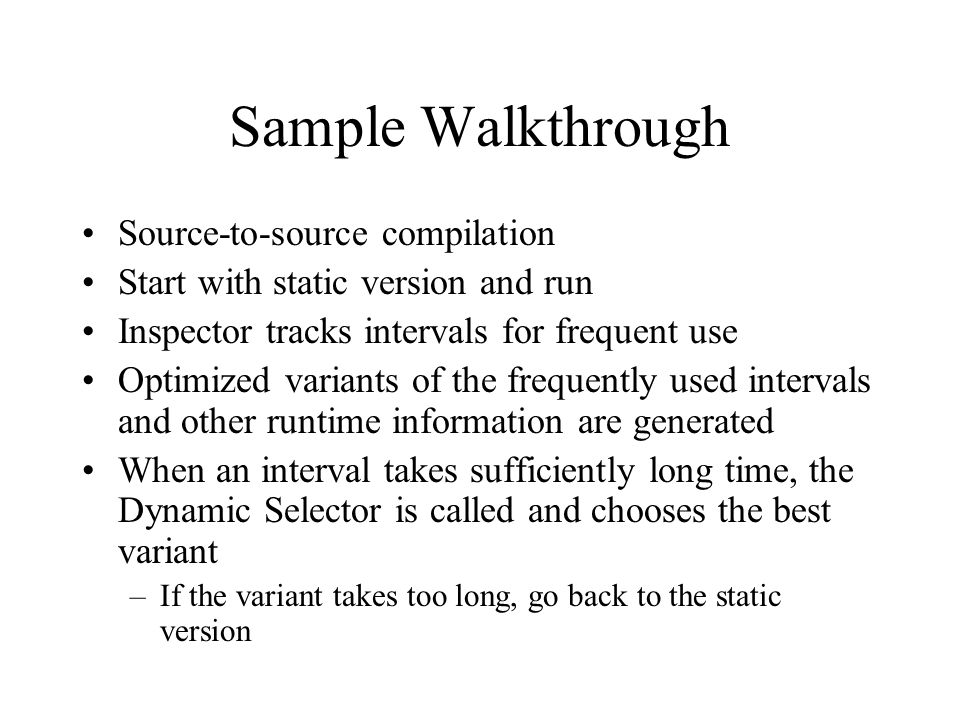 Sample Walkthrough Source-to-source compilation Start with static version and run Inspector tracks intervals for frequent use Optimized variants of the frequently used intervals and other runtime information are generated When an interval takes sufficiently long time, the Dynamic Selector is called and chooses the best variant –If the variant takes too long, go back to the static version