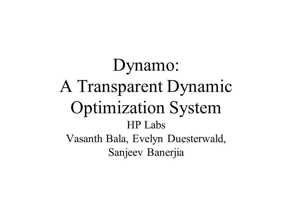 Dynamo: A Transparent Dynamic Optimization System HP Labs Vasanth Bala, Evelyn Duesterwald, Sanjeev Banerjia