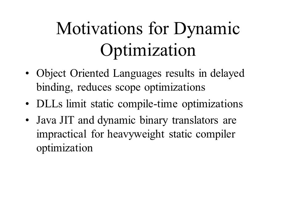 Motivations for Dynamic Optimization Object Oriented Languages results in delayed binding, reduces scope optimizations DLLs limit static compile-time optimizations Java JIT and dynamic binary translators are impractical for heavyweight static compiler optimization
