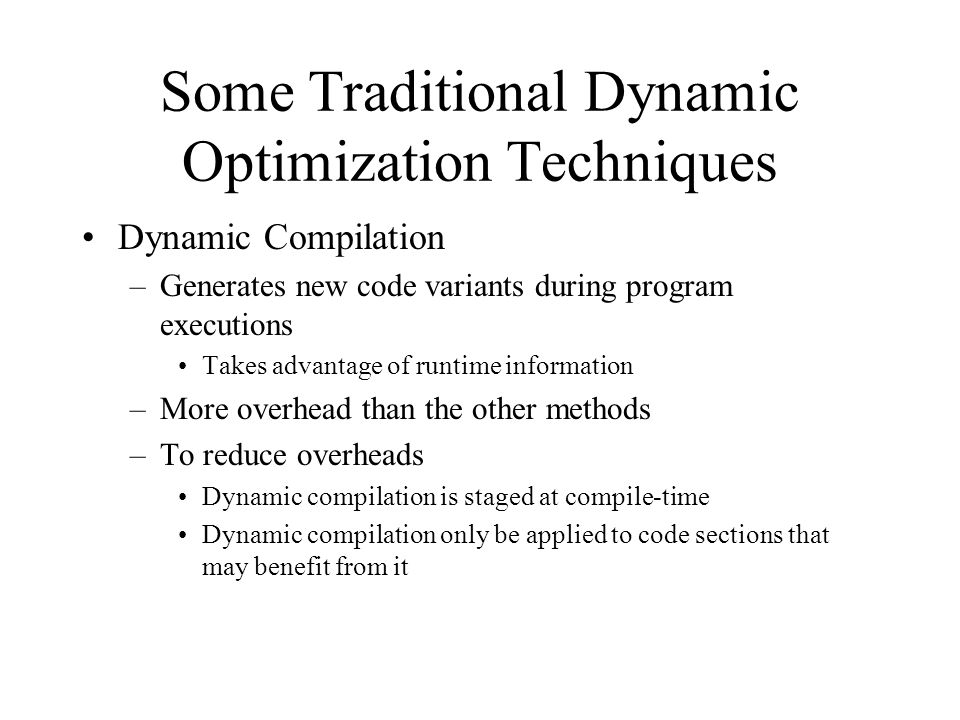 Some Traditional Dynamic Optimization Techniques Dynamic Compilation –Generates new code variants during program executions Takes advantage of runtime information –More overhead than the other methods –To reduce overheads Dynamic compilation is staged at compile-time Dynamic compilation only be applied to code sections that may benefit from it