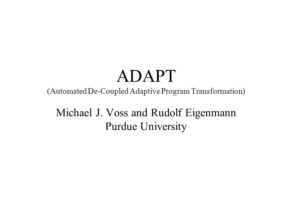 ADAPT (Automated De-Coupled Adaptive Program Transformation) Michael J.