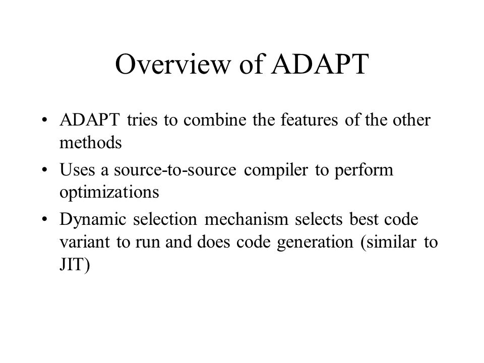 Overview of ADAPT ADAPT tries to combine the features of the other methods Uses a source-to-source compiler to perform optimizations Dynamic selection mechanism selects best code variant to run and does code generation (similar to JIT)