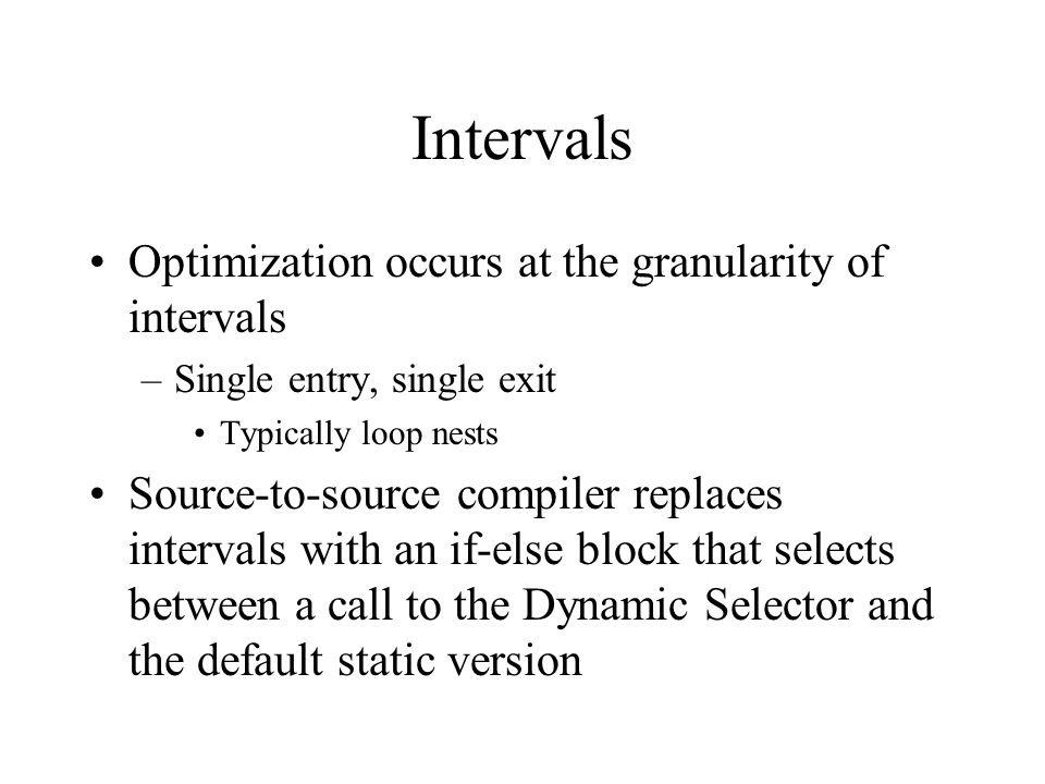 Intervals Optimization occurs at the granularity of intervals –Single entry, single exit Typically loop nests Source-to-source compiler replaces intervals with an if-else block that selects between a call to the Dynamic Selector and the default static version