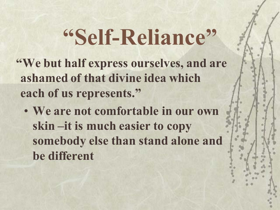 """""""Self-Reliance"""" """"We but half express ourselves, and are ashamed of that divine idea which each of us represents."""" We are not comfortable in our own sk"""