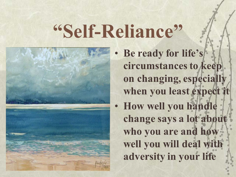 """""""Self-Reliance"""" Be ready for life's circumstances to keep on changing, especially when you least expect it How well you handle change says a lot about"""