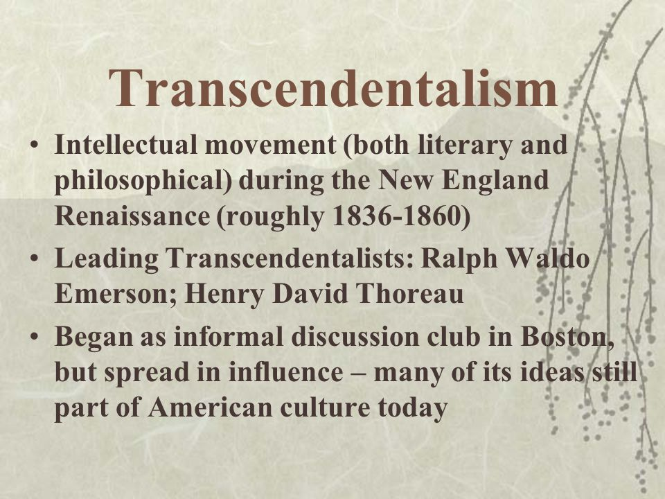 Transcendentalism (cont.) Influences: Puritanism  nature as symbolic; belief in higher power Platonism  insistence on spiritual and intellectual ideals in spite of growing cultural focus on materialism, consumerism Romanticism  ideas of individualism, imagination, counter-cultural spirit